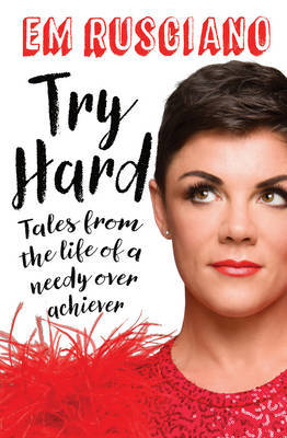 Try Hard: Tales from the Life of a Needy Overachiever