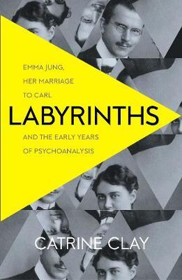 Labyrinths: Emma Jung, Her Marriage to Carl, and the Early Years of Psychoanalysis