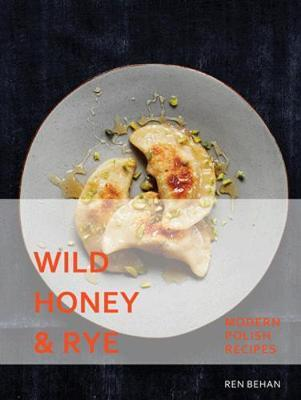 Wild Honey and Rye : Modern Polish Recipes