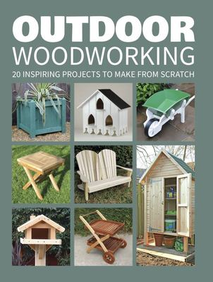 Outdoor Woodworking: Over 20 Inspiring Projects to Make from Scratch