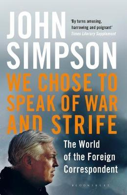We Chose to Speak of War and Strife: The World of the Foreign Correspondent