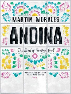 Andina : The Heart of Peruvian Food: Recipes and Stories from the Andes