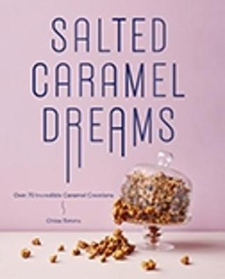 Salted Caramel Dreams: Over 50 Incredible Caramel Creations