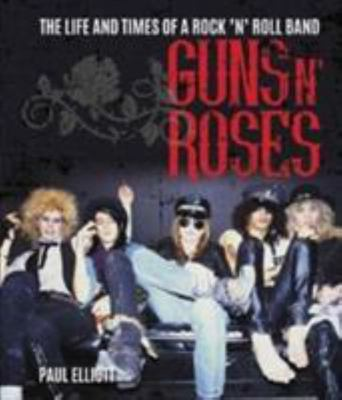 Guns N' Roses : The Life and Times of a Rock N' Roll Band