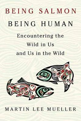 Being Salmon, Being Human : Encountering the Wild in Us and Us in the Wild