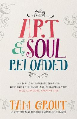 Art & Soul, Reloaded: A Year-Long Apprenticeship for Summoning the Muses and Reclaiming Your Bold, Audacious, Creative Side