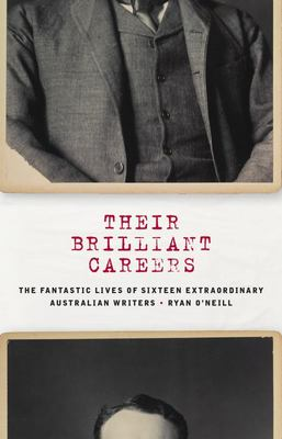 Their Brilliant Careers: The Lives of Sixteen Remarkable Australian Writers