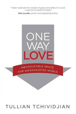 One Way Love : Inexhaustible Grace for an Exhausted World