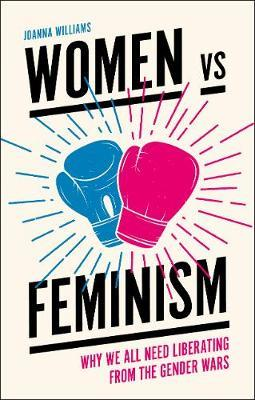 Women Vs. Feminism: Why We All Need Liberating from the Gender Wars