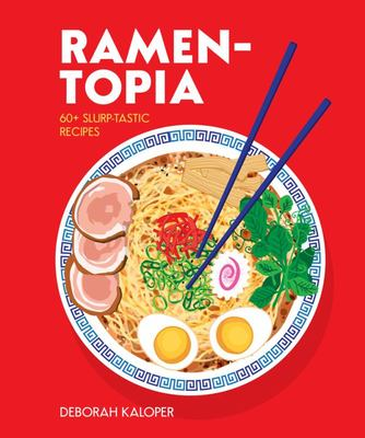 Ramen-Topia  40 Hearty Slurp-Tastic Recipes