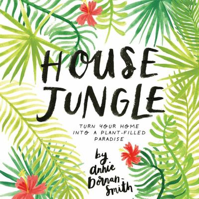 House Jungle : Turn Your Home into a Plant-filled Paradise!