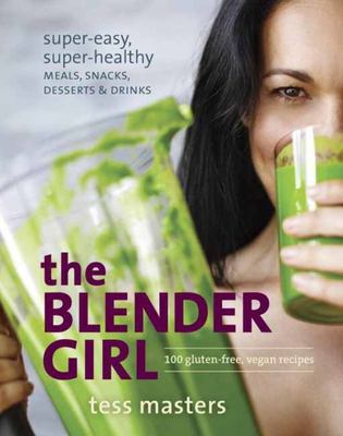 Blender Girl: Super-Easy, Super-Healthy Meals, Snacks, Desserts, and Drinks-100 Gluten-Free, Raw, and Vegan Recipes!