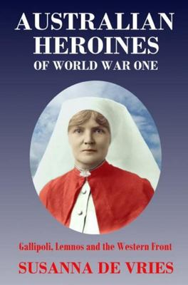Australian Heroines of World War 1: Gallipoli, Lemnos and the Western Front
