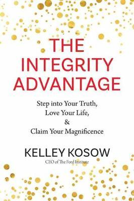 Integrity Advantage: Step into Your Truth, Love Your Life, and Claim Your Magnificence