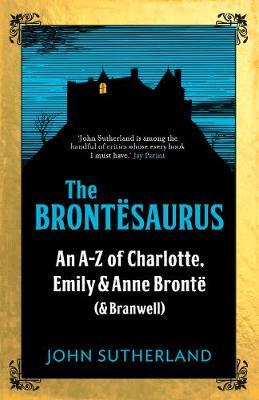 The Brontësaurus: An A-Z of Charlotte, Emily and Anne Bronta (and Branwell)