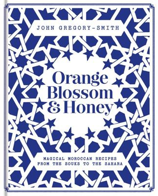 Orange Blossom & Honey Magical Moroccan Recipes From The Souks To The Sahara