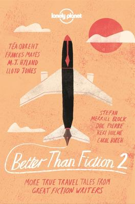 Better Than Fiction 2: True Travel Tales from Great Fiction Writers