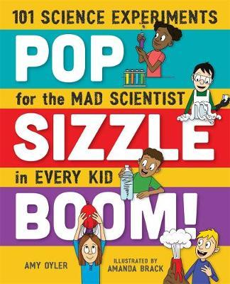 Pop, Sizzle, Boom! 101 Science Experiments for the Mad Scientist in Every Kid