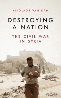 Destroying a Nation : The Civil War in Syria