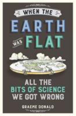 When the Earth Was Flat: All the Bits of Science We Got Wrong