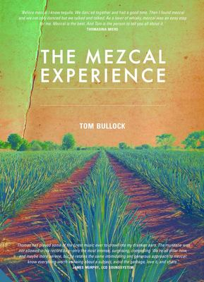 The Mezcal Experience A Field Guide to the World's Best Mezcals and Agave Spirits