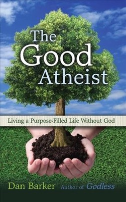 The Good Atheist : Living a Purpose-Filled Life Without God