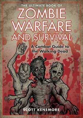 The Ultimate Book of Zombie Warfare and Survival : A Combat Guide to the Walking Dead