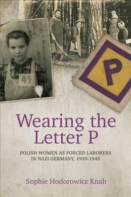 Wearing the Letter P : Polish Women As Forced Laborers in Nazi Germany, 1939-1945