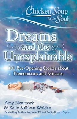 Chicken Soup for the Soul Dreams and the Unexplainable : 101 Eye-Opening Stories About Premonitions and Miracles