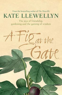 A Fig at the Gate: The Joys of Friendship, Gardening and the Gaining of Wisdom