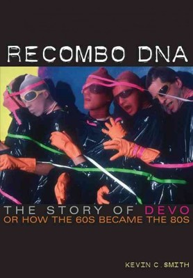 Recombo DNA : The Story of Devo, or How the '60s Became the '80s