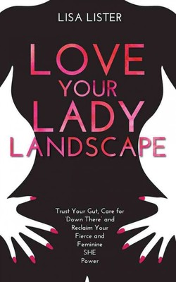 Love Your Lady Landscape : Trust Your Gut, Care for Down There and Reclaim Your Fierce and Feminine She Power