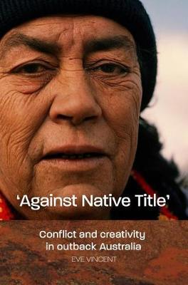'Against Native Title': Conflict and Creativity in Outback Australia