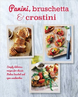 Panini, Bruschetta & CrostiniSimply delicious recipes for classic Italian toasted and open sandwiches