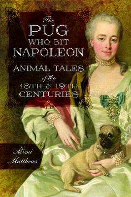 The Pug Who Bit Napoleon: Animal Tales of the 18th and 19th Centuries