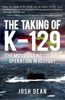 Taking of K-129 How the CIA Used Howard Hughes to Steal a Russian Sub in the Most Covert Operation in History