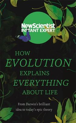 How Evolution Explains Everything About Life : From Darwin's Brilliant Idea to Today's Epic Theory ( New Scientist Instant Expert)