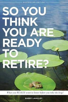 So You Think You Are Ready to Retire? Australian Edition: What You Need to Know Before You Take the Leap