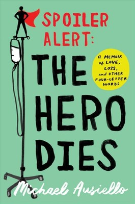 Spoiler Alert : The Hero Dies: A Memoir of Love, Loss, and Other Four-Letter Words