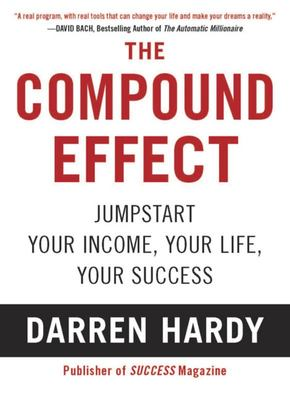 The Compound Effect: Multiplying Your Success One Simple Step at a Time