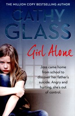 Girl Alone: Joss Came Home from School to Discover Her Father's Suicide. Angry and Hurting, She's Out of Control.