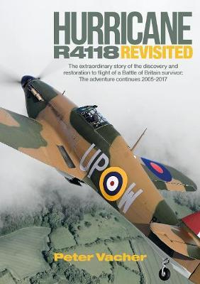 Hurricane R4118 Revisited: The Extraordinary Story of the Discovery and Restoration to Flight of a Battle of Britain Survivor: the Adventure Continues 2005-2017