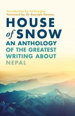 House of Snow: An Anthology of the Greatest Writing About Nepal