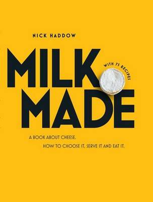 Milk. Made.A Book About Cheese: How to Make it, Buy it and Eat it
