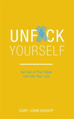 Unf*ck Yourself : Get Out of Your Head and into Your Life
