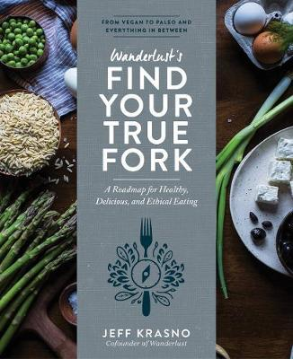 Wanderlust Find Your True Fork : Journeys in Healthy, Delicious, and Ethical Eating