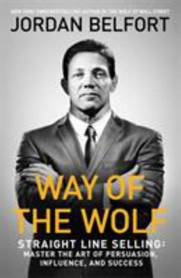 Way of the Wolf: Straight Line Selling: Master the Art of Persuasion, Influence and Success