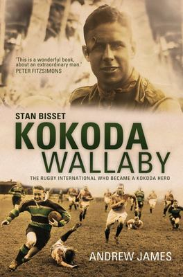 Kokoda Wallaby: Stan Bisset : The Rugby International Who Became a Kokoda Hero