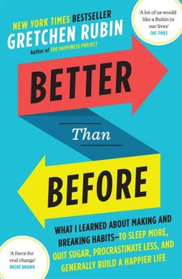 Better Than Before: What I Learned About Making and Breaking Habits - to Sleep More, Quit Sugar, Procrastinate Less, and Generally Build a Happier Life