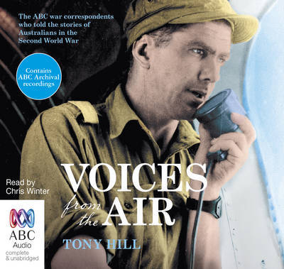 Voices From the Air The ABC war correspondents who told the stories of Australians in the Second World War